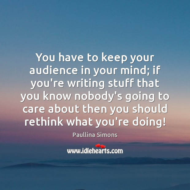 You have to keep your audience in your mind; if you're writing Paullina Simons Picture Quote