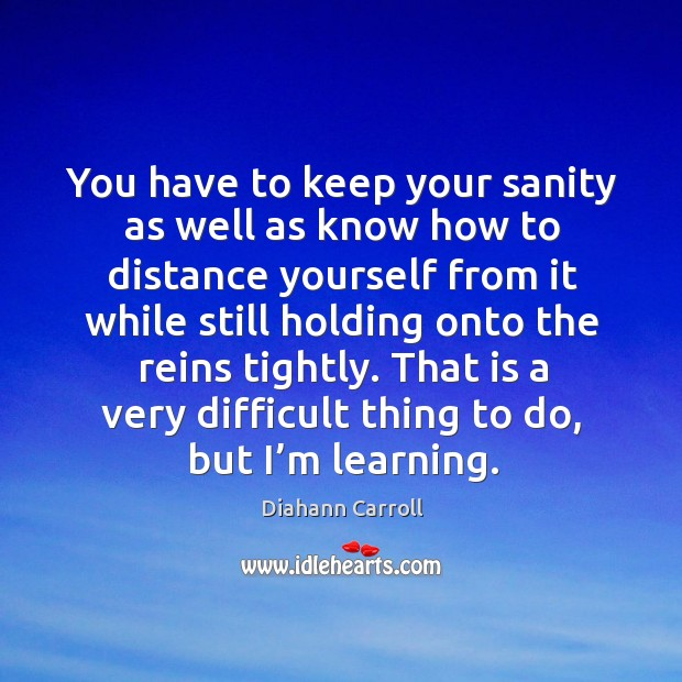 You have to keep your sanity as well as know how to distance yourself from it while Image