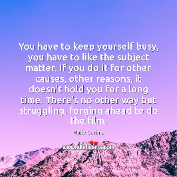You have to keep yourself busy, you have to like the subject Haile Gerima Picture Quote