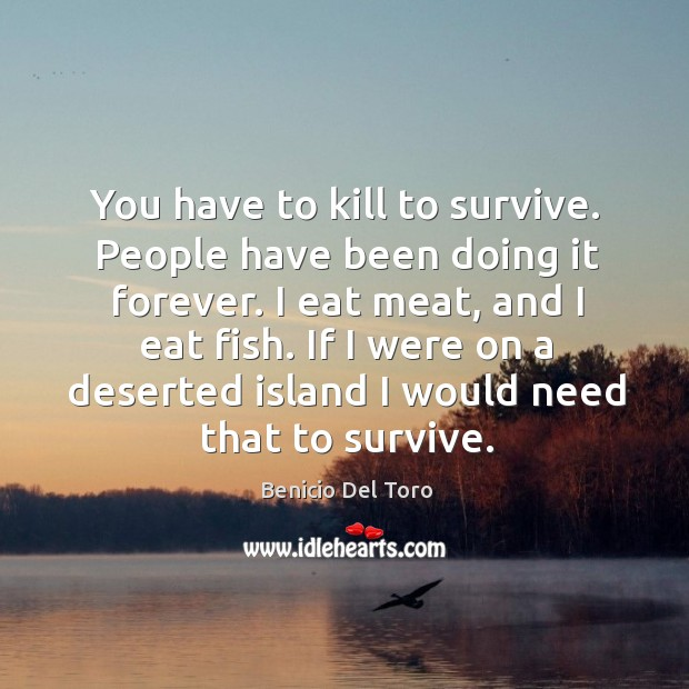 You have to kill to survive. People have been doing it forever. Benicio Del Toro Picture Quote