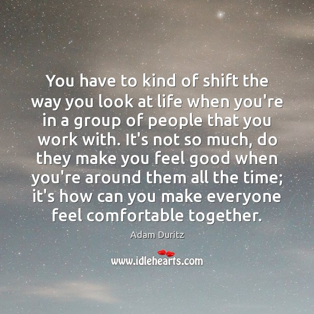 You have to kind of shift the way you look at life Adam Duritz Picture Quote
