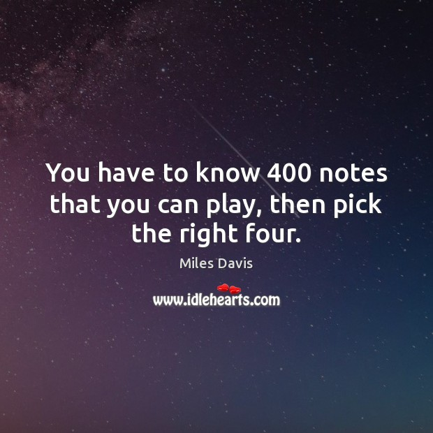 You have to know 400 notes that you can play, then pick the right four. Miles Davis Picture Quote