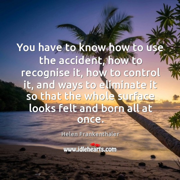You have to know how to use the accident, how to recognise it, how to control it Helen Frankenthaler Picture Quote