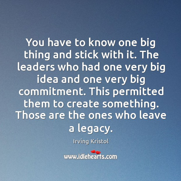 You have to know one big thing and stick with it. The Irving Kristol Picture Quote