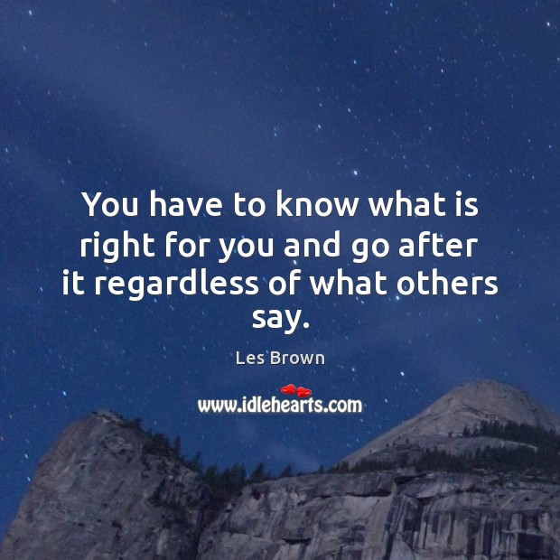 You have to know what is right for you and go after it regardless of what others say. Les Brown Picture Quote