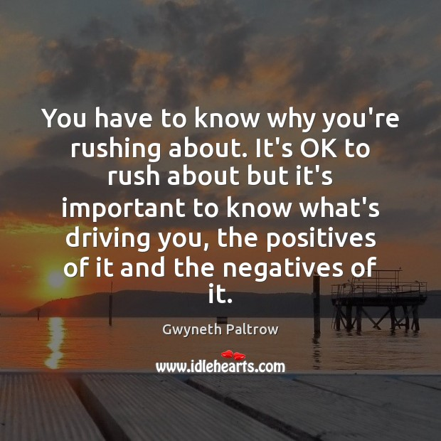 You have to know why you're rushing about. It's OK to rush Gwyneth Paltrow Picture Quote