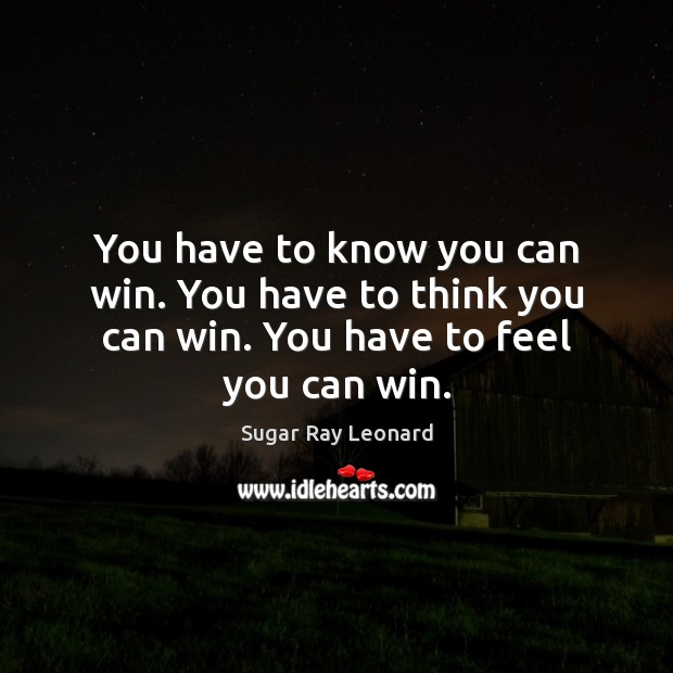 Image, You have to know you can win. You have to think you can win. You have to feel you can win.