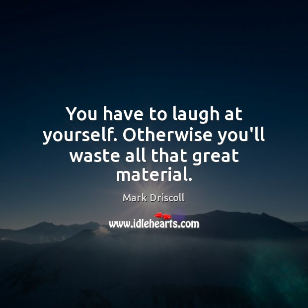 You have to laugh at yourself. Otherwise you'll waste all that great material. Mark Driscoll Picture Quote