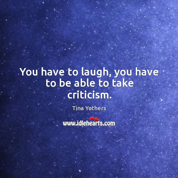 You have to laugh, you have to be able to take criticism. Image