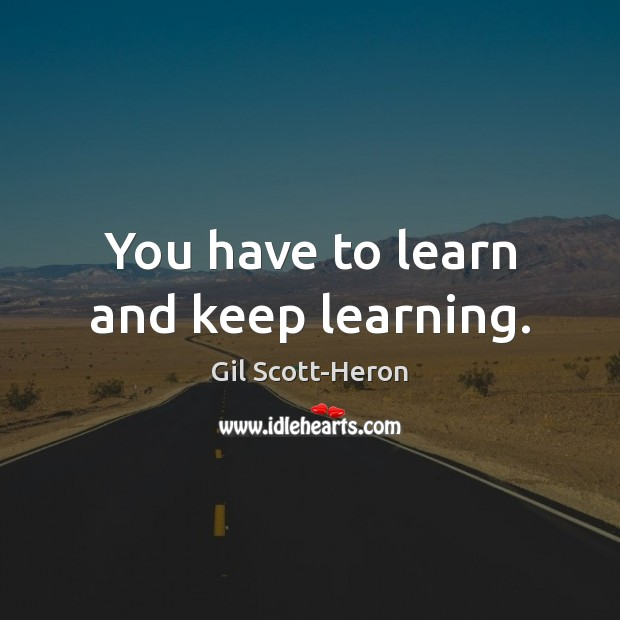 You have to learn and keep learning. Gil Scott-Heron Picture Quote