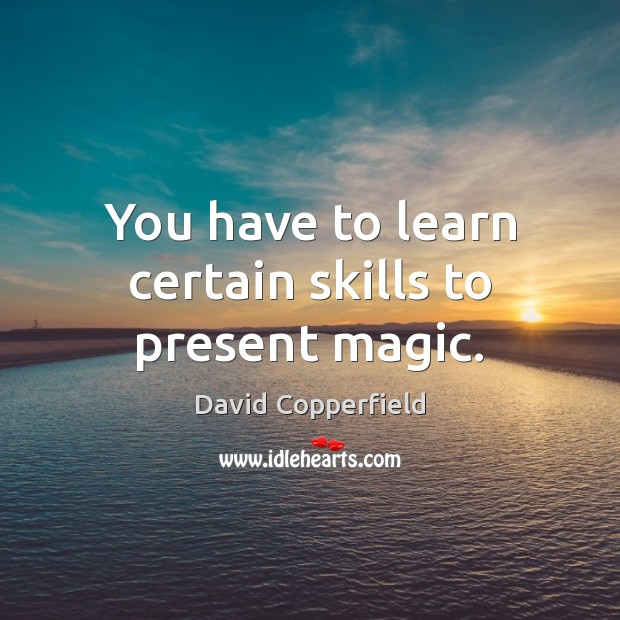 Image, You have to learn certain skills to present magic.