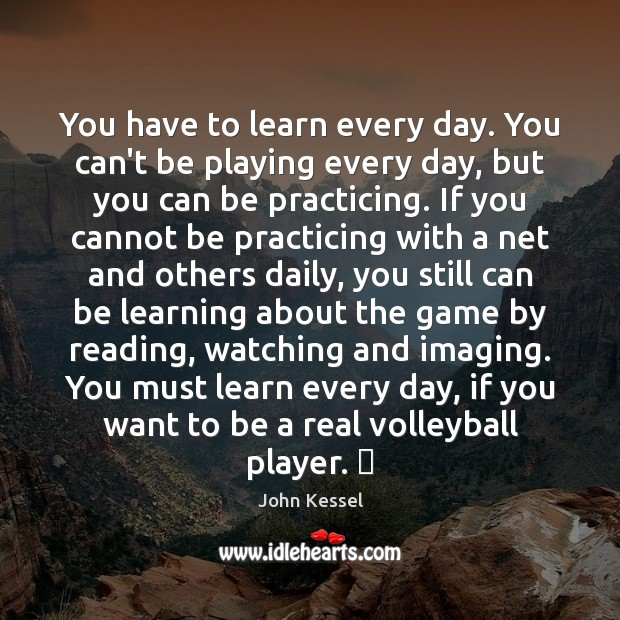 Image, You have to learn every day. You can't be playing every day,