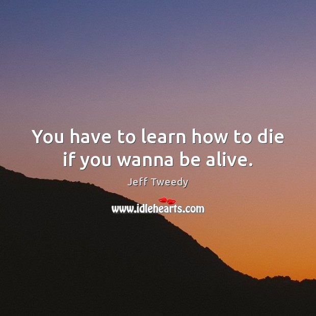 You have to learn how to die if you wanna be alive. Image