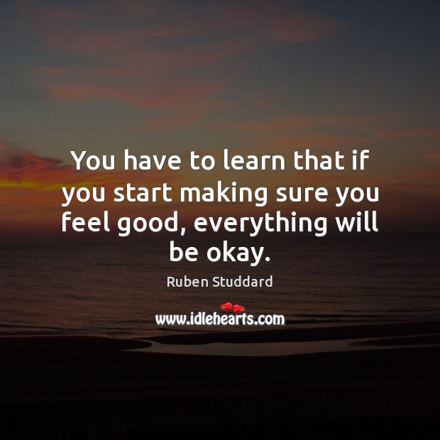 You have to learn that if you start making sure you feel good, everything will be okay. Ruben Studdard Picture Quote