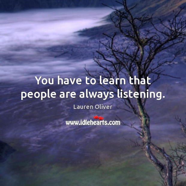 You have to learn that people are always listening. Lauren Oliver Picture Quote