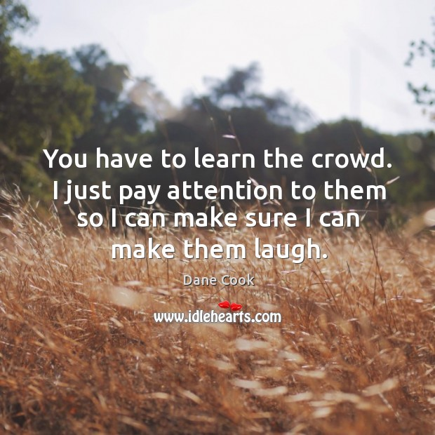 You have to learn the crowd. I just pay attention to them so I can make sure I can make them laugh. Image