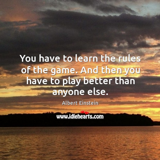 Image, You have to learn the rules of the game. And then you have to play better than anyone else.