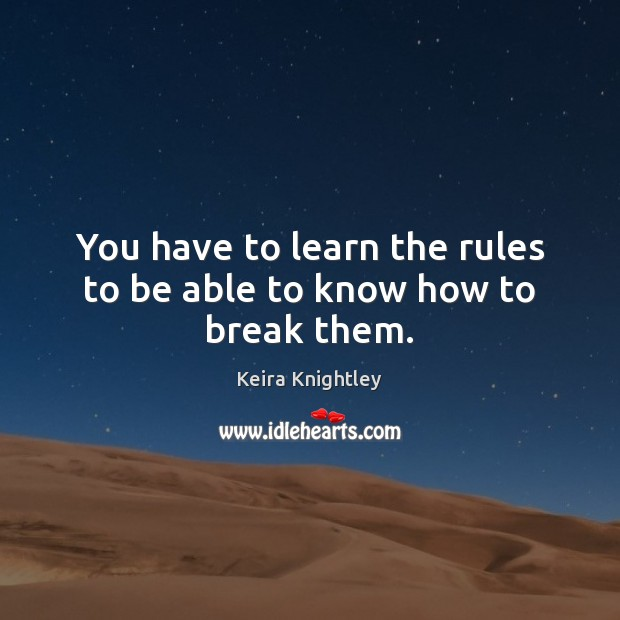 You have to learn the rules to be able to know how to break them. Keira Knightley Picture Quote