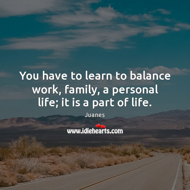 You have to learn to balance work, family, a personal life; it is a part of life. Juanes Picture Quote