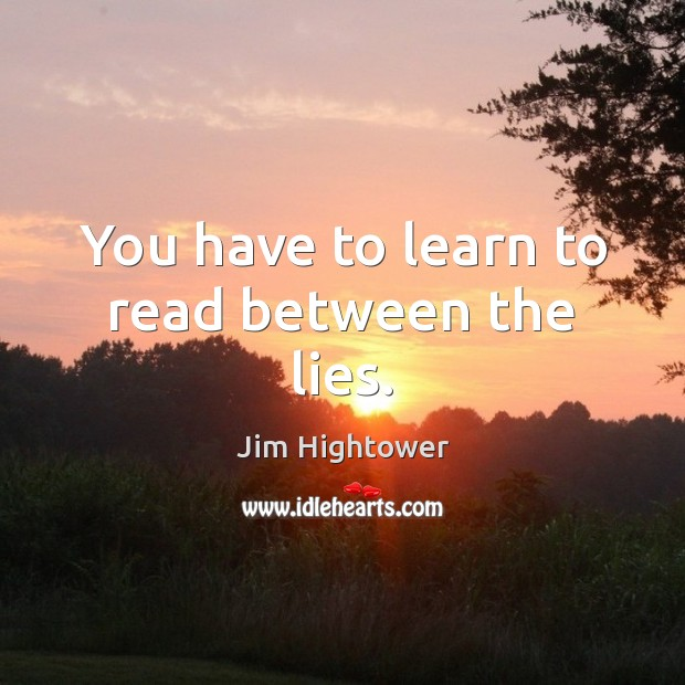 You have to learn to read between the lies. Jim Hightower Picture Quote