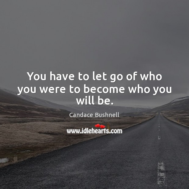 You have to let go of who you were to become who you will be. Candace Bushnell Picture Quote