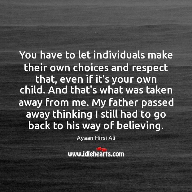You have to let individuals make their own choices and respect that, Ayaan Hirsi Ali Picture Quote
