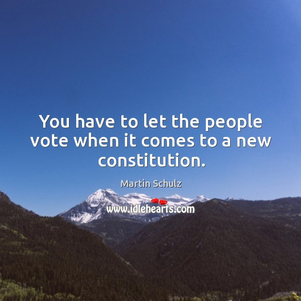 You have to let the people vote when it comes to a new constitution. Martin Schulz Picture Quote