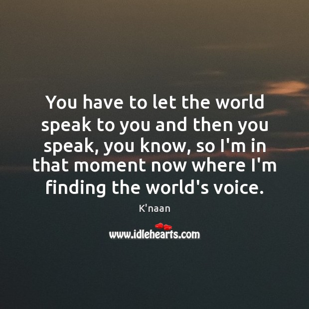 You have to let the world speak to you and then you K'naan Picture Quote