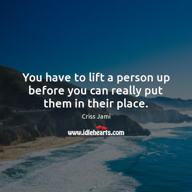 You have to lift a person up before you can really put them in their place. Criss Jami Picture Quote
