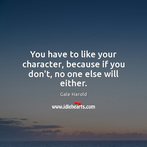 You have to like your character, because if you don't, no one else will either. Image