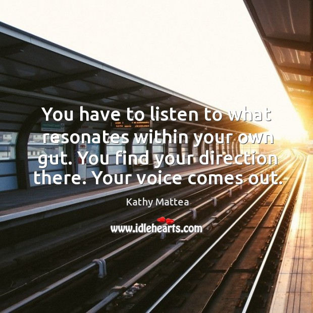 You have to listen to what resonates within your own gut. You find your direction there. Kathy Mattea Picture Quote