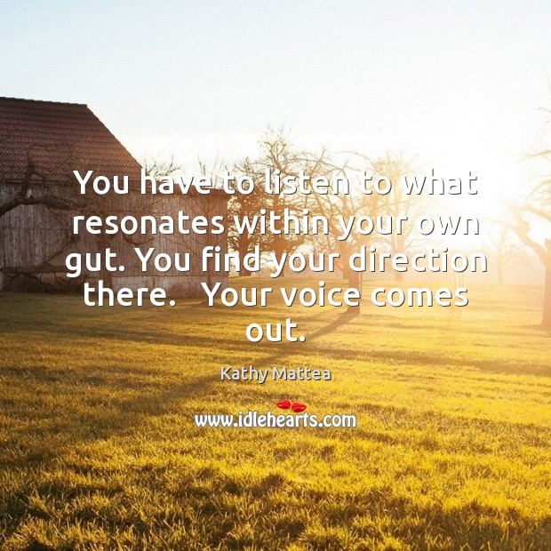 You have to listen to what resonates within your own gut. You Kathy Mattea Picture Quote