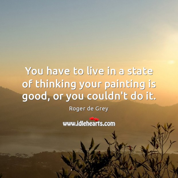 You have to live in a state of thinking your painting is good, or you couldn't do it. Image