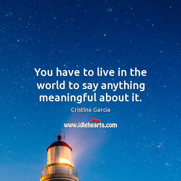 You have to live in the world to say anything meaningful about it. Image