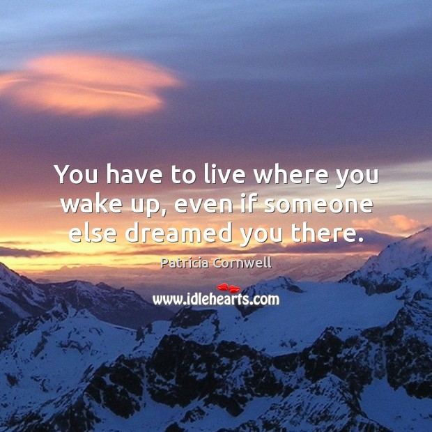 You have to live where you wake up, even if someone else dreamed you there. Image