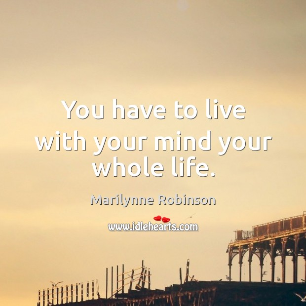 You have to live with your mind your whole life. Marilynne Robinson Picture Quote