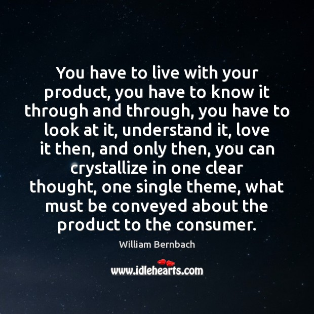 You have to live with your product, you have to know it William Bernbach Picture Quote