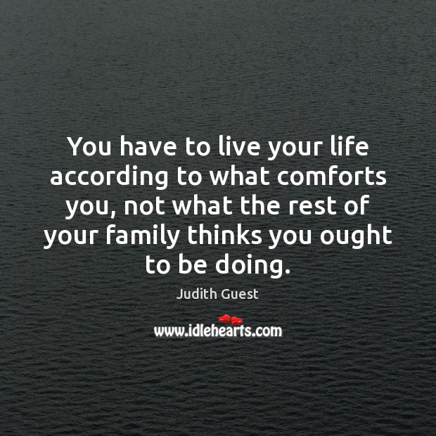 Image, You have to live your life according to what comforts you, not
