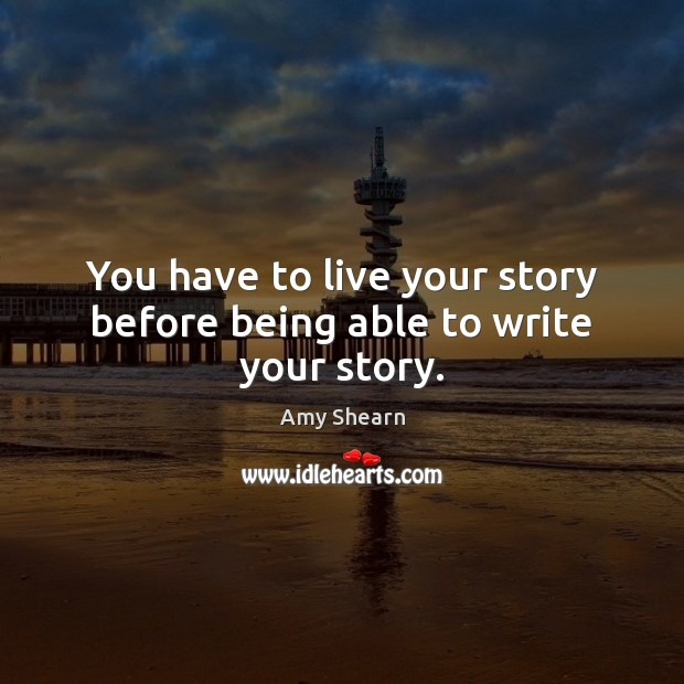 Image, You have to live your story before being able to write your story.