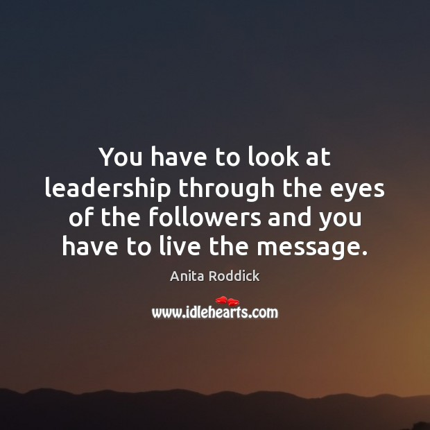 You have to look at leadership through the eyes of the followers Anita Roddick Picture Quote