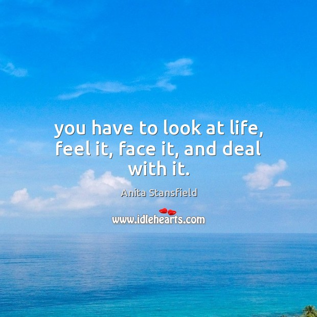 Image, You have to look at life, feel it, face it, and deal with it.