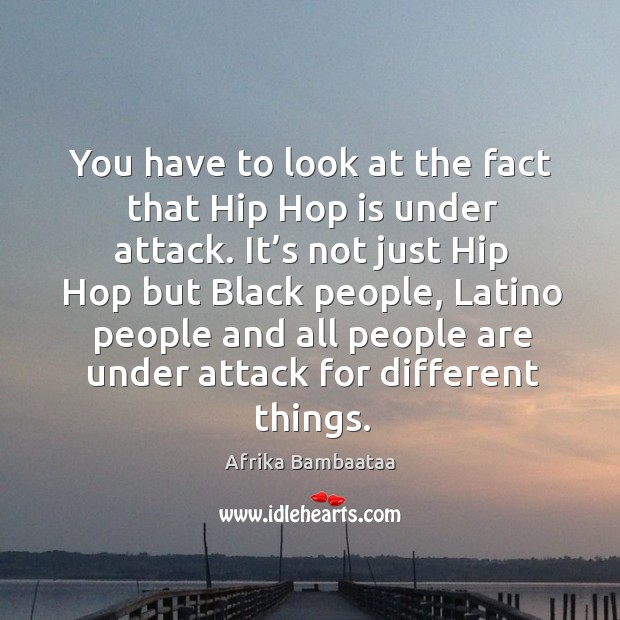 You have to look at the fact that hip hop is under attack. It's not just hip hop but black people Image