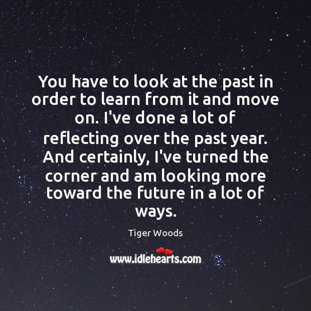 You have to look at the past in order to learn from Tiger Woods Picture Quote