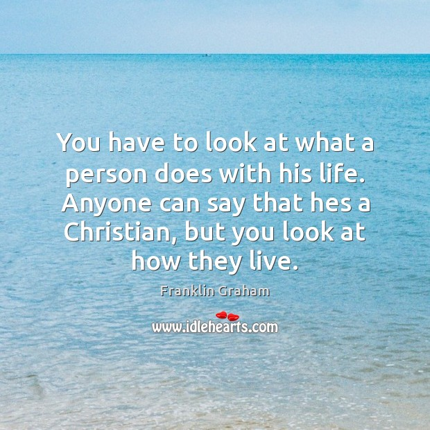 You have to look at what a person does with his life. Franklin Graham Picture Quote