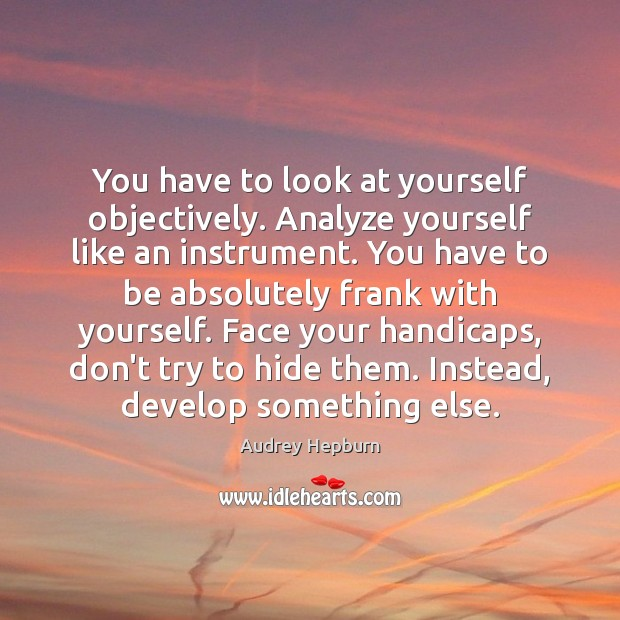 You have to look at yourself objectively. Analyze yourself like an instrument. Image