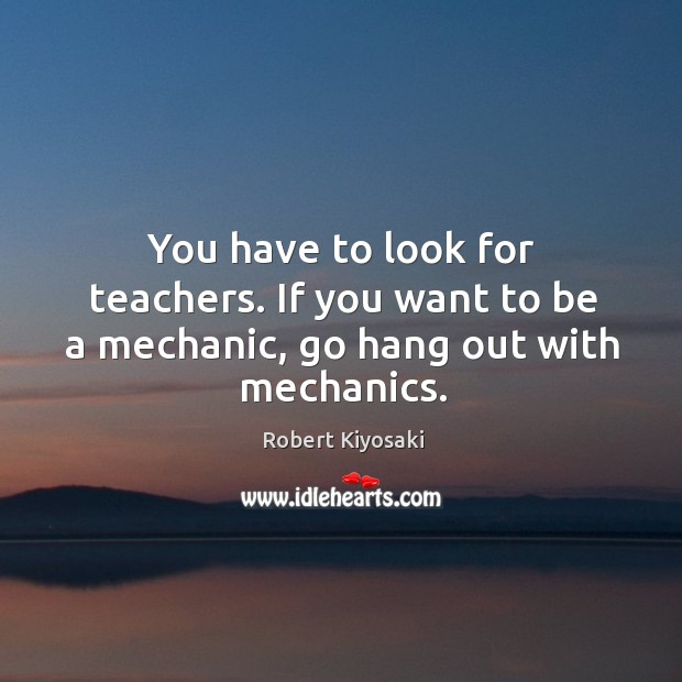 You have to look for teachers. If you want to be a mechanic, go hang out with mechanics. Image