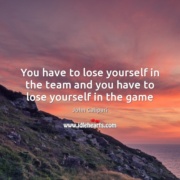 You have to lose yourself in the team and you have to lose yourself in the game John Calipari Picture Quote