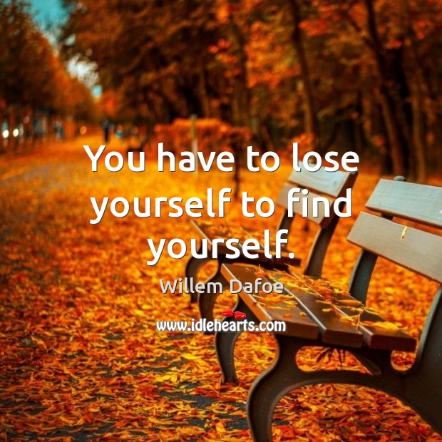 You have to lose yourself to find yourself. Willem Dafoe Picture Quote