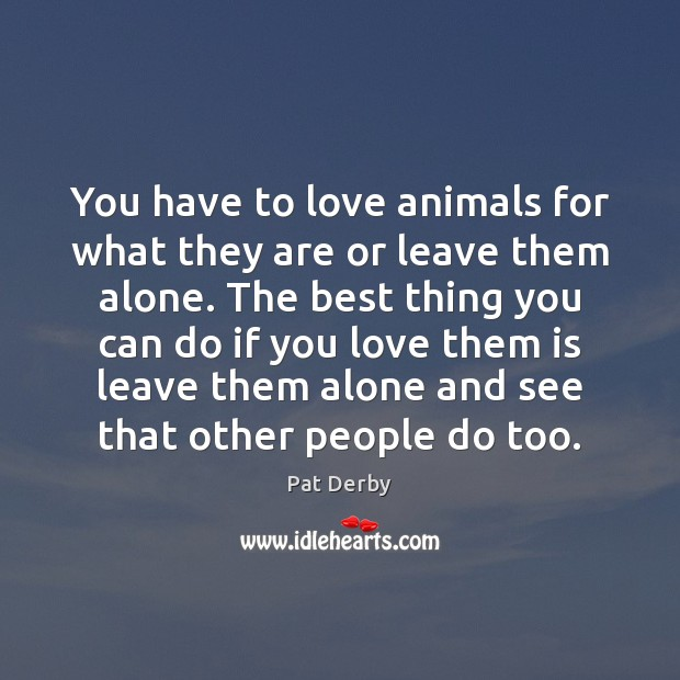 You have to love animals for what they are or leave them Image