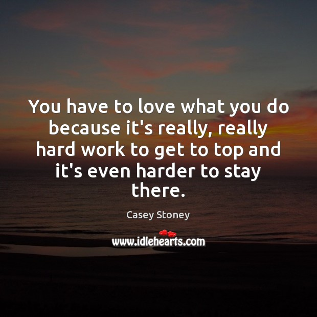 You have to love what you do because it's really, really hard Image
